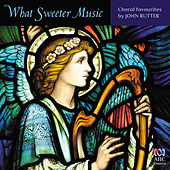 Play & Download What Sweeter Music: Choral Favourites by John Rutter by Various Artists | Napster