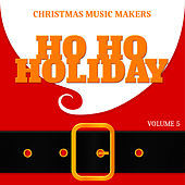Christmas Music Makers: Ho Ho Holiday, Vol. 5 by Various Artists