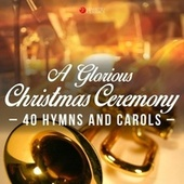 A Glorious Christmas Ceremony (40 Hymns and Carols) by Various Artists