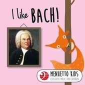 I Like Bach! (Menuetto Kids - Classical Music for Children) by Various Artists