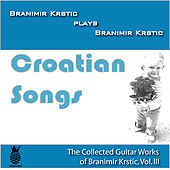 Croatian Songs (The Collected Guitar Works of Branimir Krstic, Vol. Iii) by Branimir Krstic