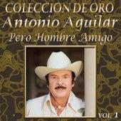 Colección de Oro, Vol. 1: Pero Hombre Amigo by Antonio Aguilar