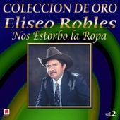 Play & Download Colección de Oro, Vol. 2: Nos Estorbo la Ropa by Eliseo Robles | Napster