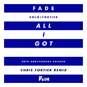All I Got (Chris Fortier Remixes) by Fade (Kolo / Fortier)