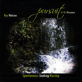 Pursuit of His Presence: Spontaneous Soaking Worship by Ray Watson