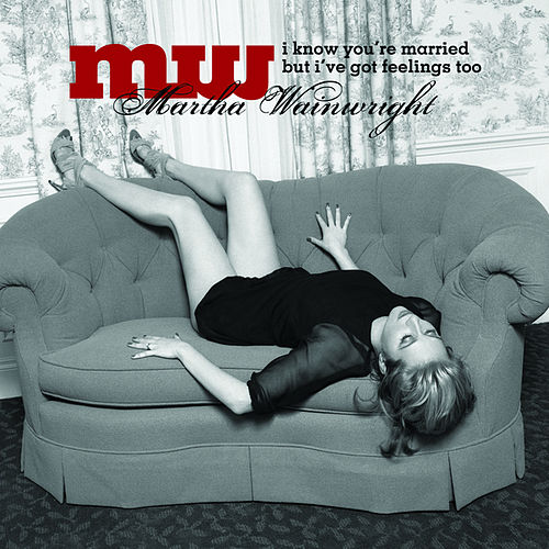 Play & Download I Know You're Married But I've Got Feelings Too by Martha Wainwright | Napster
