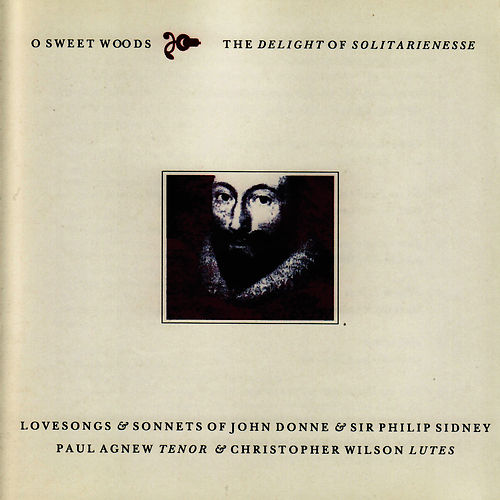 O Sweet Woods the Delight of Solitarienesse - Lovesongs & Sonnets of John Donne & Sir Philip Sidney by Paul Agnew