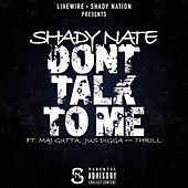Play & Download Dont Talk to Me (feat. Maj Gutta, Jus Digga & Thrill) by Shady Nate | Napster