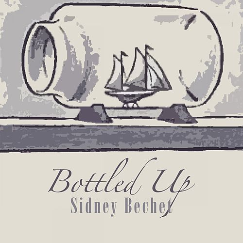 Play & Download Bottled Up by Sidney Bechet | Napster