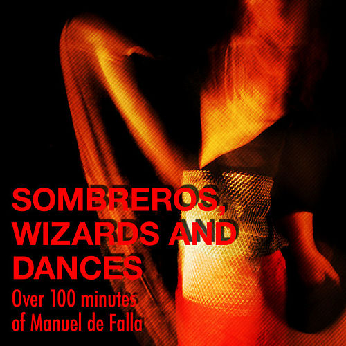 Sombreros, Wizards and Dances - Over 100 minutes of Manuel de Falla by Various Artists