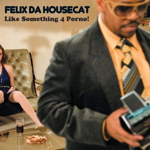 Like Something 4 Porno! by Felix Da Housecat