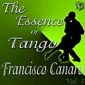 Play & Download The Essence of Tango: Francisco Canaro, Vol. 5 by Francisco Canaro | Napster