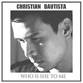 Who Is She to Me by Christian Bautista