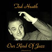 Play & Download Our Kind of Jazz (Remastered 2015) by Ted Heath | Napster