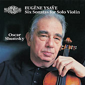 Play & Download Ysaÿe: Six Sonatas for Solo Violin, Op. 27 by Oscar Shumsky | Napster