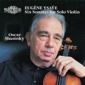 Ysaÿe: Six Sonatas for Solo Violin, Op. 27 by Oscar Shumsky