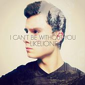 I Can't Be Without You - Single by Like Lions