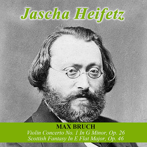 Max Bruch: Violin Concerto No. 1 In G Minor, Op. 26 -  Scottish Fantasy In E Flat Major, Op. 46 by Jascha Heifetz