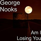 Am I Losing You by George Nooks