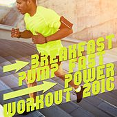 Breakfast, Pump Fast, Power Workout 2016 by Various Artists