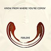 Know From Where You're Comin' by Fox Love
