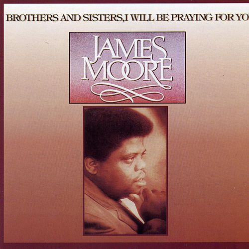 Brothers & Sisters I Will Be Praying for You by Rev. James Moore