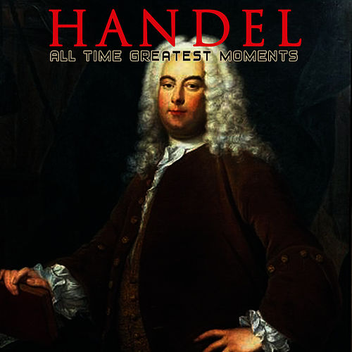 Play & Download Handel: All Time Greatest Moments by George Frideric Handel | Napster