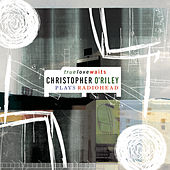 True Love Waits (Christopher O'Riley Plays Radiohead) by Christopher O'Riley