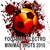 Play & Download Football Electro Minimal Shots 2015 by Various Artists | Napster