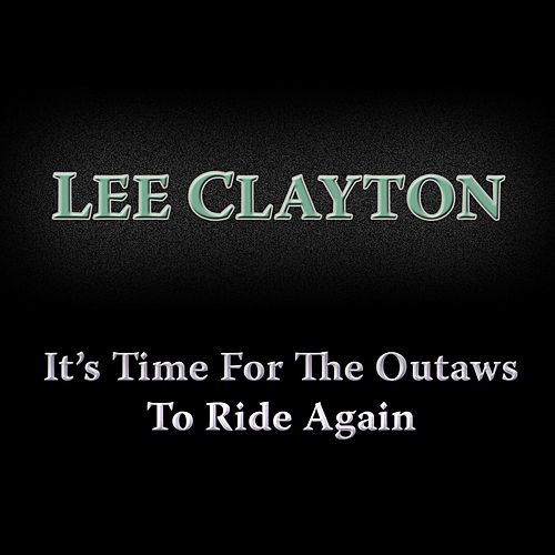 It's Time for the Outlaws to Ride Again by Lee Clayton