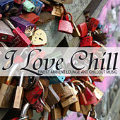 I Love Chill (Finest Ambient Lounge and Chillout Music) by Various Artists