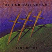 The Righteous Cry Out by Kent Henry