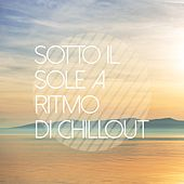 Sotto Il Sole a Ritmo Di Chillout by Various Artists