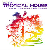 Play & Download Best of Tropical House - The Ultimate Playlist Compilation 2016 by Various Artists | Napster
