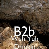 Play & Download Weh Yuh Drinkin' by B2b | Napster