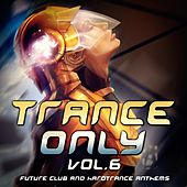 Trance Only, Vol. 6 (Future Club and Hardtrance Anthems) by Various Artists