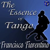 Play & Download The Essence Of Tango: Francisco Fiorentino by Francisco Fiorentino | Napster