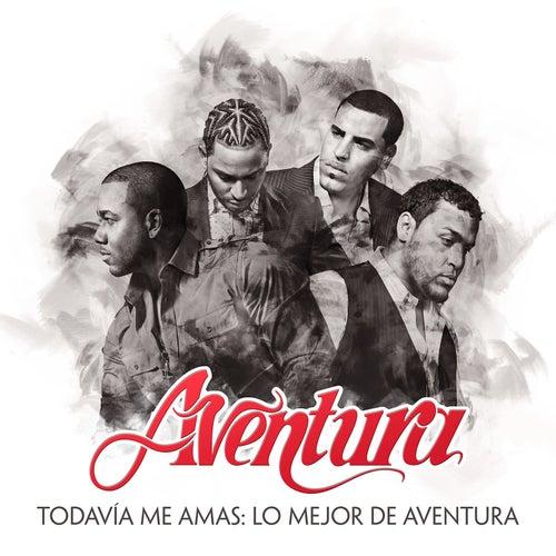 Todavía Me Amas: Lo Mejor de Aventura by Aventura