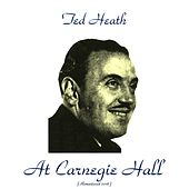 Play & Download Ted Heath at Carnegie Hall (Remastered 2016) by Ted Heath | Napster