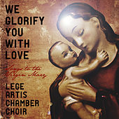 We Glorify You with Love - Songs to the Virgin Mary by Lege Artis Chamber Choir