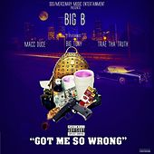 Play & Download Got Me so Wrong (feat. Macc Duce, Big Tony & Trae tha Truth) by Big B | Napster