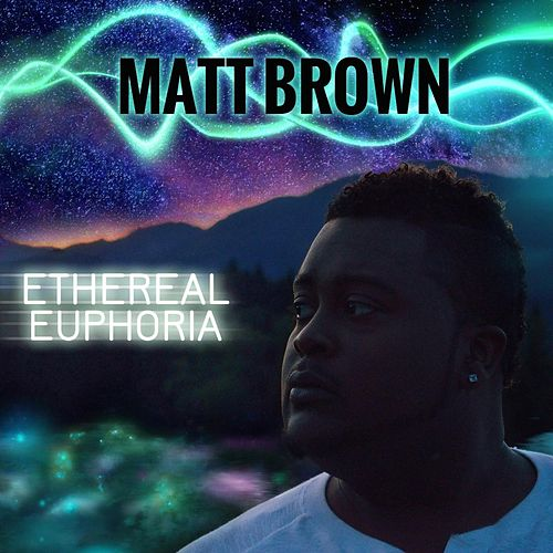 Ethereal Euphoria by The Matt Brown