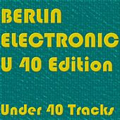 BERLIN ELECTRONIC U 40 Edition (Under 40 Tracks) by Various Artists