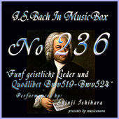 Play & Download Bach in Musical Box 236 / Funf geistliche Lieder und Quodlibet BWV519-524 by Shinji Ishihara | Napster
