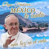 Papa Francisco...México Te Canta una Luz en el Cielo by Various Artists