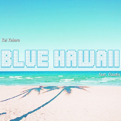 Blue Hawaii (feat. Claudia) by Kei Kohara