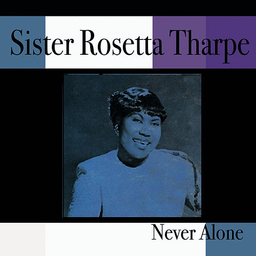 Play & Download Never Alone by Sister Rosetta Tharpe | Napster
