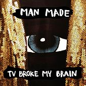 TV Broke My Brain by Man Made