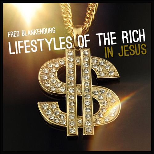 Lifestyles of the Rich in Jesus by Fred Blankenburg