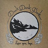 Love You, Bye by Dark Dark Dark